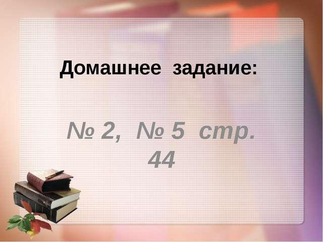 Домашнее задание: № 2, № 5 стр. 44