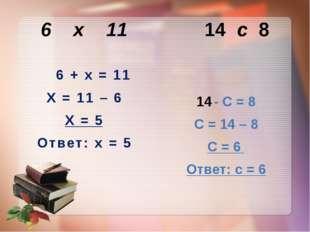 6 х 11 14 с 8 6 + х = 11 Х = 11 – 6 Х = 5 Ответ: х = 5 - С = 8 С = 14 – 8 С =