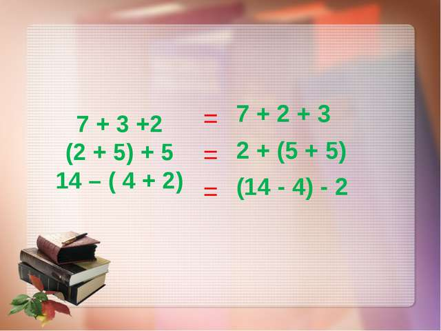 7 + 3 +2 (2 + 5) + 5 14 – ( 4 + 2) = = = 7 + 2 + 3 2 + (5 + 5) (14 - 4) - 2