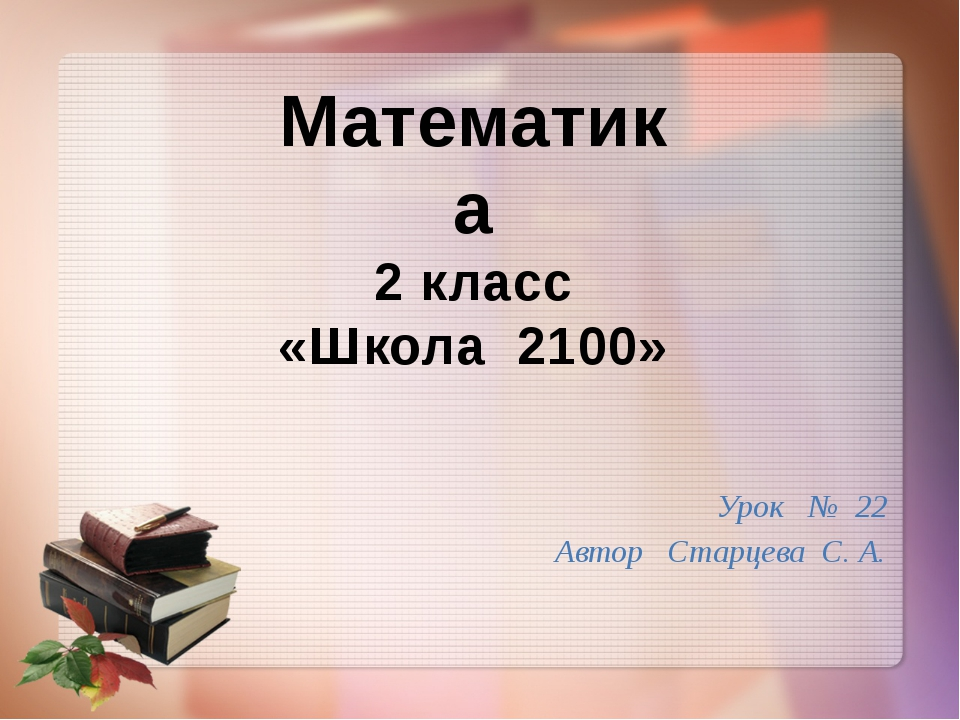 Урок № 22 Автор Старцева С. А. Математика 2 класс «Школа 2100»