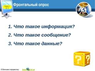 Фронтальный опрос Раздел 1 § 1.3 1. Что такое информация? 2. Что такое сообще