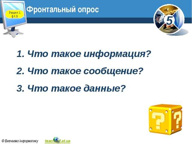 Фронтальный опрос Раздел 1 § 1.3 1. Что такое информация? 2. Что такое сообще...