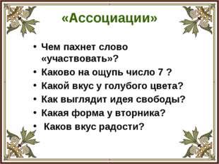 «Ассоциации» Чем пахнет слово «участвовать»? Каково на ощупь число 7 ? Какой
