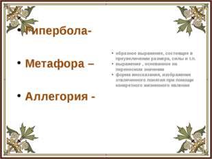 Гипербола- Метафора – Аллегория - образное выражение, состоящее в преувеличен