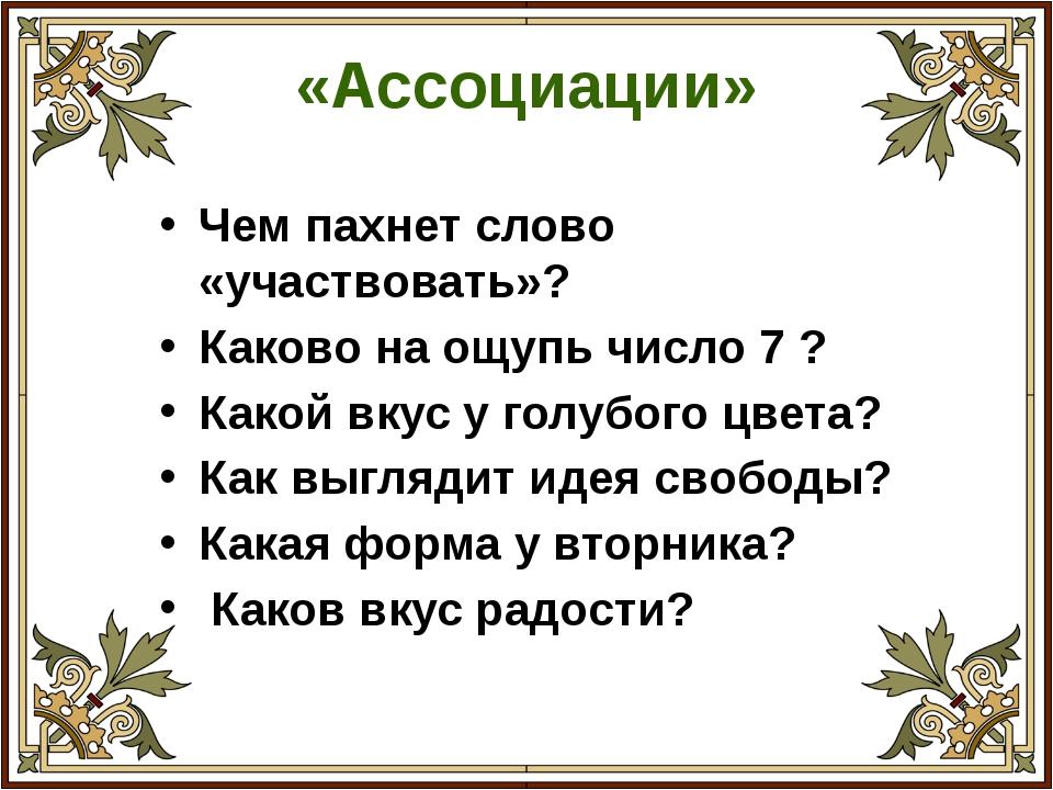 «Ассоциации» Чем пахнет слово «участвовать»? Каково на ощупь число 7 ? Какой...