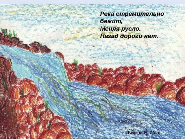 Река стремительно бежит, Меняя русло. Назад дороги нет. Ляхова Е. 7Акл.