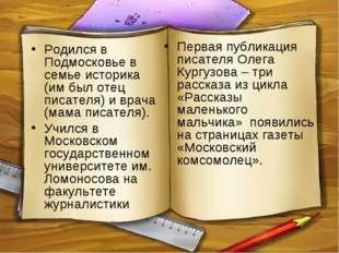 Родился в Подмосковье в семье историка (им был отец писателя) и врача (мама п