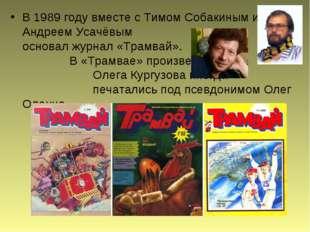 В 1989 году вместе сТимом Собакиным и Андреем Усачёвым основал журнал«Трам