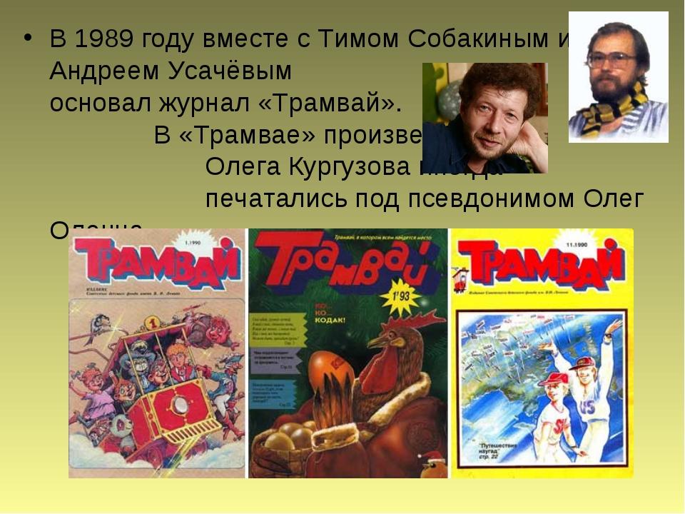 В 1989 году вместе сТимом Собакиным и Андреем Усачёвым основал журнал«Трам...
