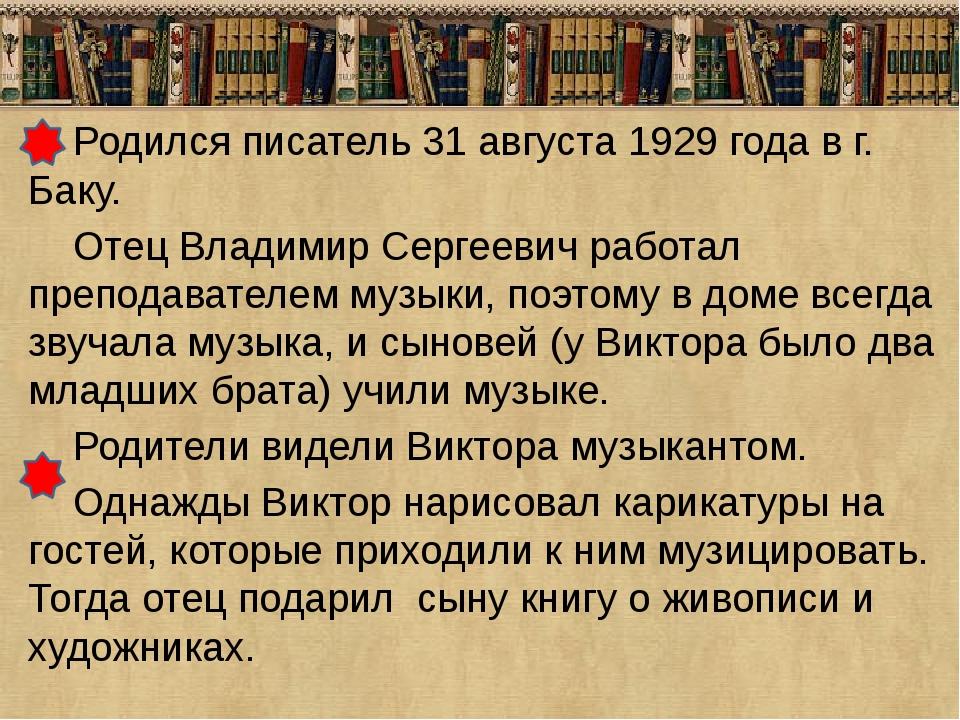Родился писатель 31 августа 1929 года в г. Баку. Отец Владимир Сергеевич раб...