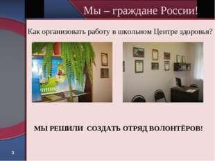 * Мы – граждане России! Как организовать работу в школьном Центре здоровья? М