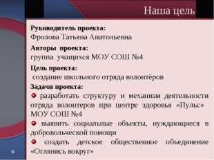 * Наша цель Руководитель проекта: Фролова Татьяна Анатольевна Авторы проекта: