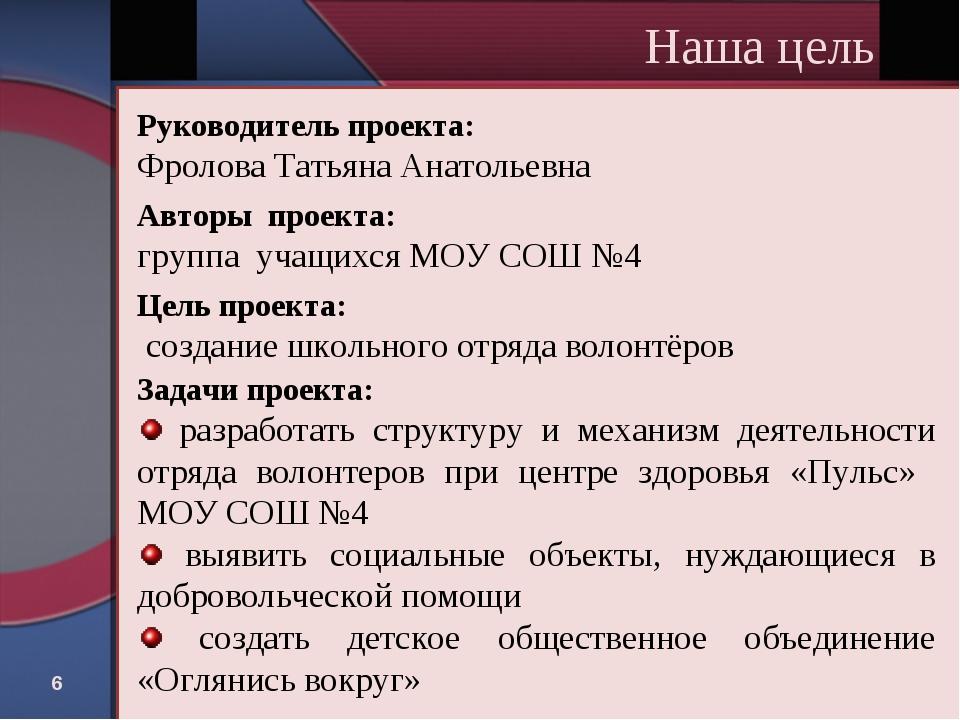 * Наша цель Руководитель проекта: Фролова Татьяна Анатольевна Авторы проекта:...