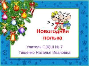 Новогодняя полька Учитель С(К)Ш № 7 Тищенко Наталья Ивановна