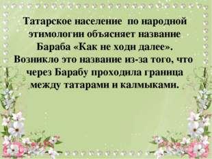 Татарское население по народной этимологии объясняет название Бараба «Как не