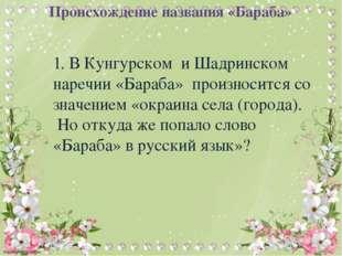 Происхождение названия «Бараба» 1. В Кунгурском и Шадринском наречии «Бараба»