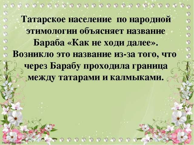Татарское население по народной этимологии объясняет название Бараба «Как не...