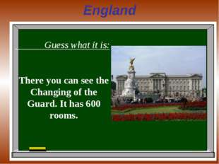 England Guess what it is: There you can see the Changing of the Guard. It has