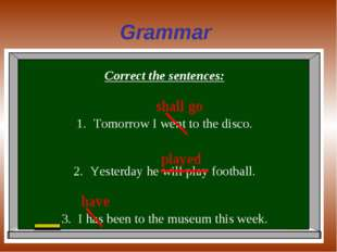 Grammar Correct the sentences: Tomorrow I went to the disco. Yesterday he wil
