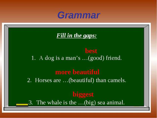 Grammar Fill in the gaps: A dog is a man's …(good) friend. Horses are …(beaut...