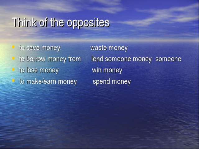 Think of the opposites to save money waste money to borrow money from lend so...