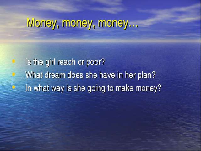Money, money, money… Is the girl reach or poor? What dream does she have in...