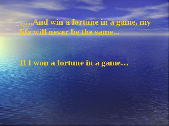 …..And win a fortune in a game, my life will never be the same... If I won a...