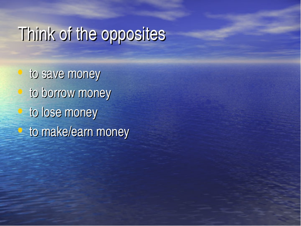 Think of the opposites to save money to borrow money to lose money to make/ea...