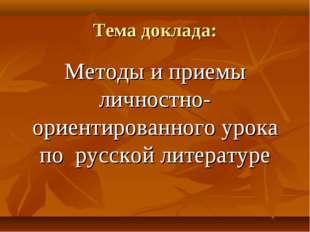 Тема доклада: Методы и приемы личностно- ориентированного урока по русской ли