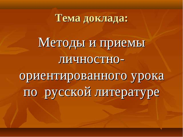 Тема доклада: Методы и приемы личностно- ориентированного урока по русской ли...
