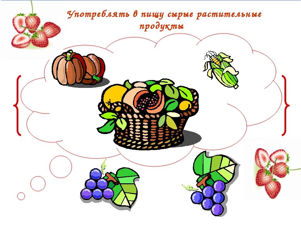 Употреблять в пищу сырые растительные продукты