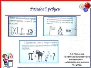 Разгадай ребусы. А.С.Чесноков «Внеклассная работа по математике». «Математика