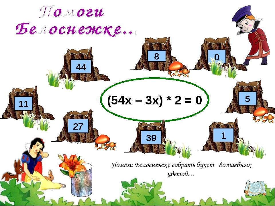 (54х – 3х) * 2 = 0 8 27 Помоги Белоснежке собрать букет волшебных цветов… 44...