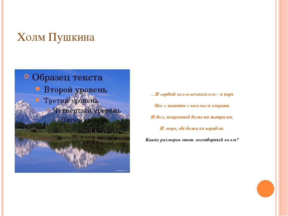 Холм Пушкина …И гордый холм возвысился – и царь Мог с вышины с весельем озира...