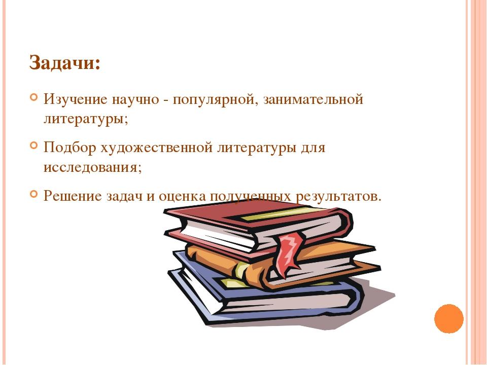 Задачи: Изучение научно - популярной, занимательной литературы; Подбор художе...