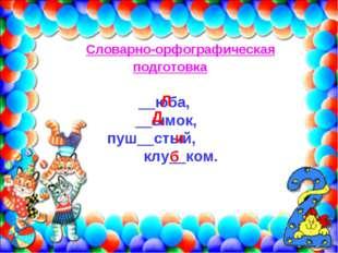 Словарно-орфографическая подготовка __юба, __ымок, пуш__стый, клу__ком. Л Д и б
