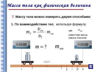 7. Массу тела можно измерить двумя способами: где известная масса (масса этал