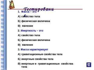 Тестирование Масса – это А) свойство тела Б) физическая величина В) явление