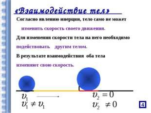 «Взаимодействие тел» Согласно явлению инерции, тело само не может изменить ск