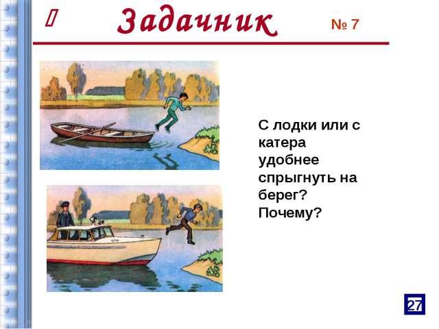 № 7 С лодки или с катера удобнее спрыгнуть на берег? Почему? Задачник 27 