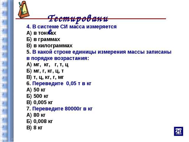4. В системе СИ масса измеряется А) в тоннах Б) в граммах В) в килограммах 5....