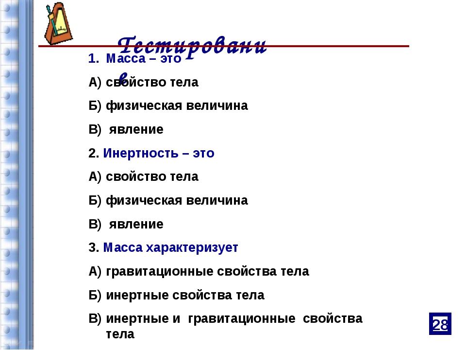 Тестирование Масса – это А) свойство тела Б) физическая величина В) явление...