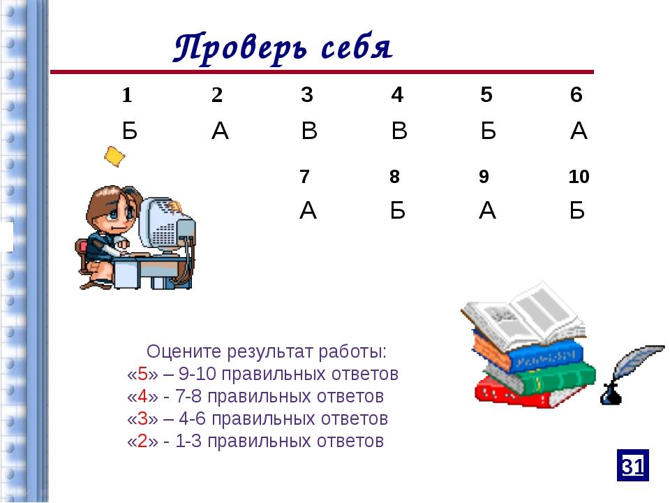 Проверь себя 31 Оцените результат работы: «5» – 9-10 правильных ответов «4» -...