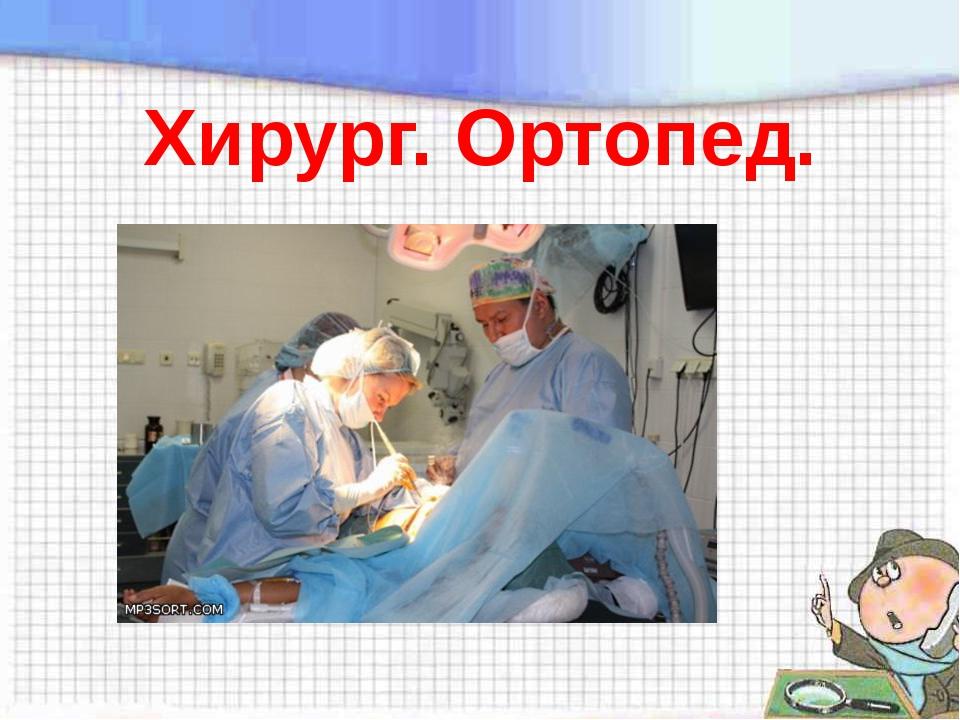 Хирург. Ортопед.