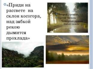 «Приди на рассвете на склон косогора, над зябкой рекою дымится прохлада»