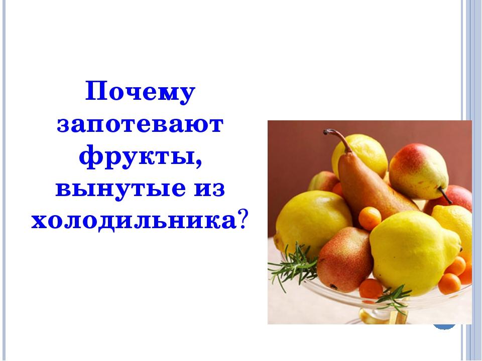 Почему запотевают фрукты, вынутые из холодильника?
