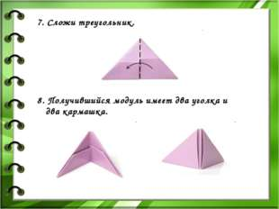 7. Сложи треугольник. 8. Получившийся модуль имеет два уголка и два кармашка.