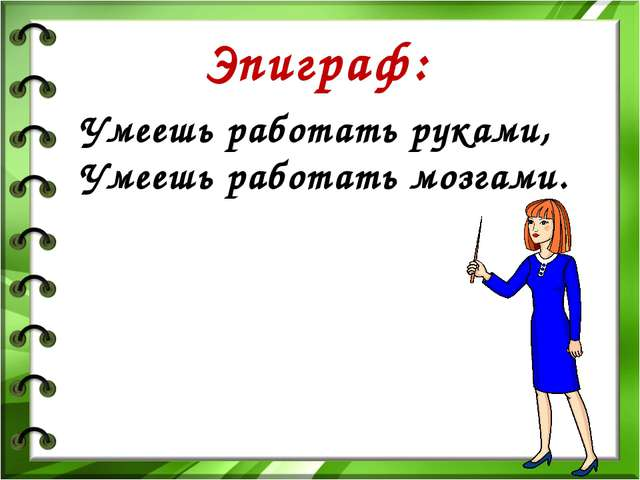 Эпиграф: Умеешь работать руками, Умеешь работать мозгами.