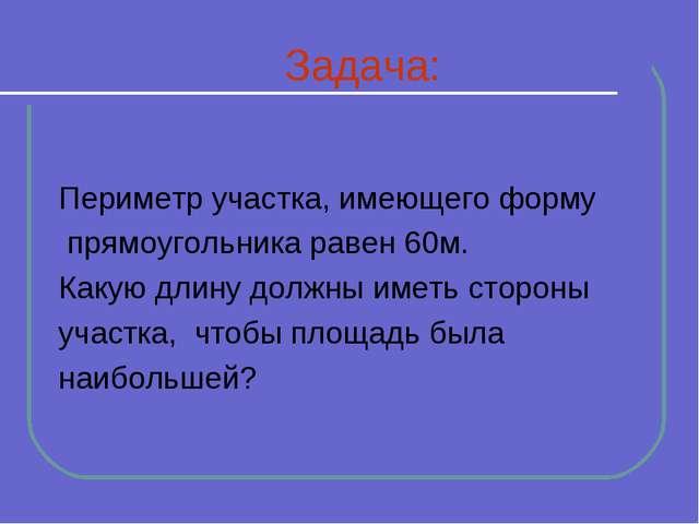 Задача: Периметр участка, имеющего форму прямоугольника равен 60м. Какую дли...