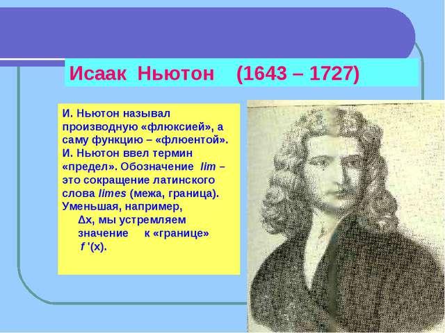 Исаак Ньютон (1643 – 1727) И. Ньютон называл производную «флюксией», а саму ф...
